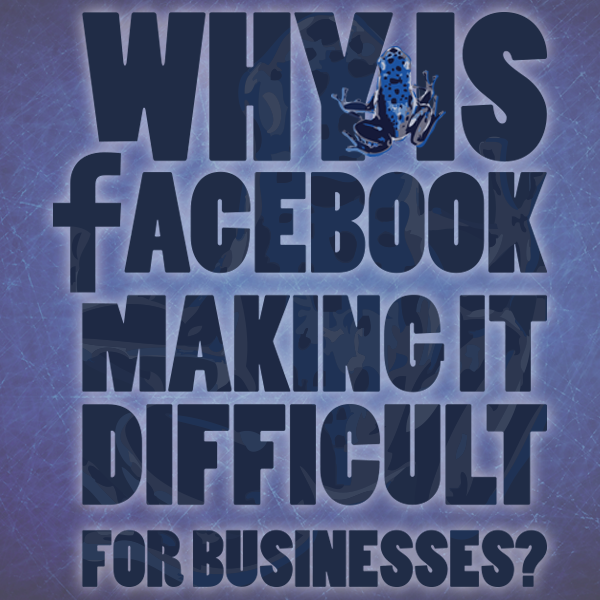 WHY IS FACEBOOK MAKING IT DIFFICULT FOR BUSINESSES
